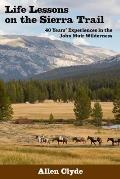Life Lessons on the Sierra Trail: 40 Years? (Tm) Experiences in the John Muir Wilderness