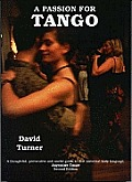 Passion for Tango: a Thoughtful, Provocative and Useful Guide To That Universal Body Langauge, Argentine Tango