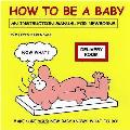 How To Be a Baby: an Instruction Manual for Newborns