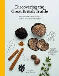 Discovering the Great British Truffle: Nature's Best Kept Secret Brought To Life for the Contemporary Kitchen.