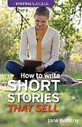 How to Write Short Stories That Sell: Creating Short Fiction for the Magazine Markets