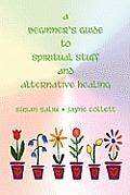 A Beginner's Guide to Spiritual Stuff and Alternative Healing