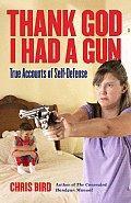 Thank God I Had a Gun True Accounts of Self Defense