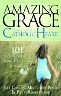 Amazing Grace for the Catholic Heart 101 Stories of Faith Hope Inspiration & Humor