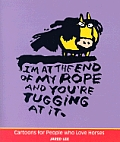 I'm At the End of My Rope and You're Tugging At It: Cartoons for Peopl
