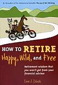 How to Retire Happy Wild & Free Retirement Wisdom That You Wont Get from Your Financial Advisor