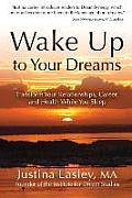 Wake Up to Your Dreams: Transform Your Relationships, Career and Health While You Sleep