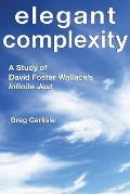 Elegant Complexity a Study of David Foster Wallaces Infinite Jest