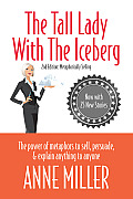 Tall Lady with the Iceberg The Power of Metaphor to Sell Persuade & Explain Anything to Anyone Expanded Edition of Metaphorically Selling