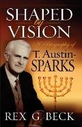 Shaped by Vision, A Biography of T. Austin-Sparks