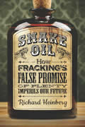 Snake Oil How Frackings False Promise of Plenty Imperils Our Future