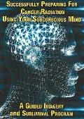 Successfully Preparing for Cancer Radiation Using Your Subconscious Mind: a Guided Imagery and Subliminal Program