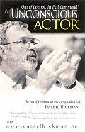 The Unconscious Actor: Out of Control, in Full Command; The Art of Performance in Acting and in Life