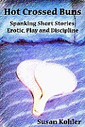 Hot Crossed Buns: Spanking Short Stories: Erotic, Play and Discipline