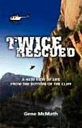 Twice Rescued: A New View of Life from the Bottom of the Cliff