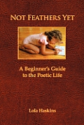 Not Feathers Yet A Beginners Guide to the Poetic Life