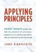 Applying Principles: Short Essays Based on the Philosophy of Ayn Rand, Economics of Ludwig von Mises, and Psychology of Edith Packer
