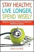 Stay Healthy Live Longer Spend Wisely Making Intelligent Choices in Americas Healthcare System