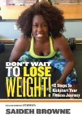 Don't Wait To Lose Weight: 10 Steps to Kick-Start Your Fitness Journey