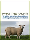What the FACH?! --The Definitive Guide for Opera Singers Auditioning and Working in Germany, Austria, and Switzerland