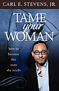 Tame Your Woman: Be the Man She Needs You to Be