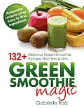 Green Smoothie Magic 132+ Delicious Green Smoothie Recipes That Trim & Slim