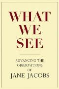 What We See Advancing The Observations of Jane Jacobs