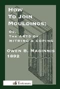 Art of Mitring: How to Join Mouldings; Or, the Arts of Mitring and Coping