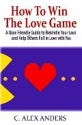 How to Win the Love Game: A User-Friendly Guide to Rekindle Your Love and Help Others Fall in Love with You