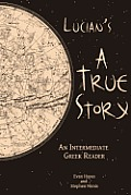 Lucian's A True Story: An Intermediate Greek Reader: Greek Text with Running Vocabulary and Commentary