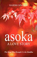 Asoka: A Love Story: The King Who Brought Us the Buddha