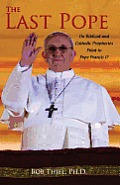 The Last Pope: Do Biblical and Catholic Prophecies Point to Pope Francis I?