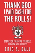 Thank God I Paid Cash For The Rolls!: Stories of Financial Struggle, Survival and Success