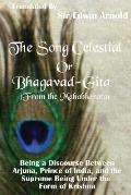 The Song Celestial or Bhagavad-Gita (From the Mahabharata): Being a Discourse Between Arjuna, Prince of India, and the Supreme Being Under the Form of
