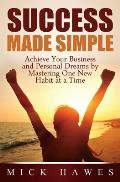 Success Made Simple: Achieve your business and personal dreams by mastering one new habit at a time.