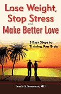 Lose Weight, Stop Stress and Make Better Love - 5 Easy Steps by Training Your Brain