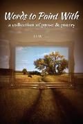 Words to Paint With: a collection of prose & poetry