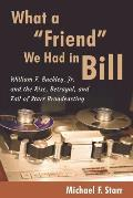 What a Friend We Had in Bill: William F. Buckley, Jr. and the Rise, Betrayal, and Fall of Starr Broadcasting