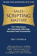 Sales Scripting Mastery: The 7-Step System for Consistently Delivering Successful Sales Presentations