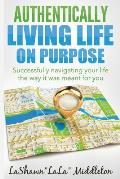 Authentically Living Life on Purpose: Successfully navigating your life the way it was meant for you