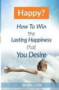 Happy?: How To Win The Lasting Happiness That You Desire