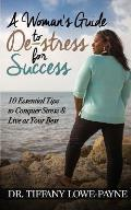 A Woman's Guide to De-Stress for Success: 10 Essential Tips to Conquer Stress & Live at Your Best