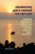 Celebrating God's Purpose For the Ages: Drawing Nearer to the God of Origin and Eternal Destiny Through Bible Prophecy