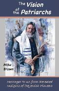 The Vision of the Patriarchs: Messages to Us from Revealed Insights of the Jewish Pioneers