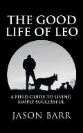 The Good Life of Leo: A Field Guide to Living Simply Successful