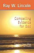 Compelling Evidence for God: Thinking Your Way to Truth