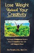 Lose Weight Unleash Your Creativity: Teachings of Indigenous Healers How to Transform Your Life with Nature's Power