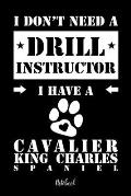 I don't need a Drill Instructor I have a Cavalier King Charles Spaniel Notebook: F?r Cavalier King Charles Spaniel Hundebesitzer Tagebuch f?r Welpen &