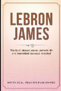 Lebron James: The truth about Lebron James's life and basketball success revealed