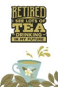 Retired. I see Lots of Tea Drinking in my Future: Tea Notebook for everyone who is retired and loves to drink a cup of tea